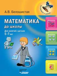 Белошистая, А. В.  - Математика до школы. Для занятий с детьми 5-7 лет