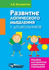 Белошистая, А. В.  - Развитие логического мышления у дошкольников