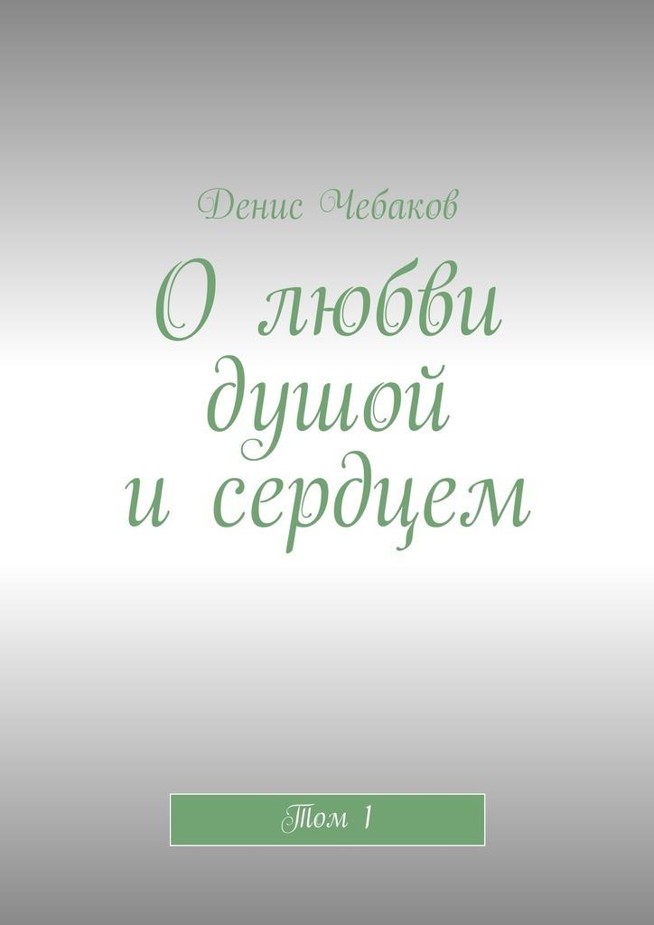 Денис Владимирович Чебаков Олюбви душой исердцем. Том1 денис колчин подготовительный курс стихи