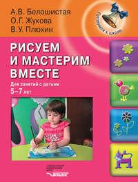 Белошистая, А. В.  - Рисуем и мастерим вместе. Для занятий с детьми 5-7 лет