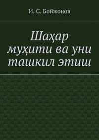 Бойжонов, Ибодулла Самандарович  - Шаҳар муҳити ва уни ташкилэтиш