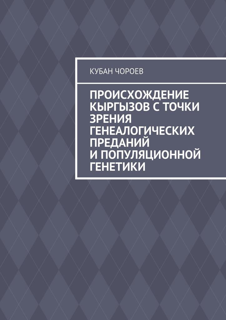 Кубан Чороев Происхождение кыргызов сточки зрения генеалогических преданий ипопуляционной генетики ISBN: 9785448303821