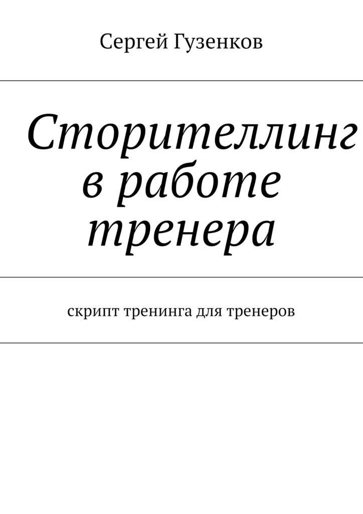 Сергей Гузенков. Сторителлинг вработе тренера. Скрипт тренинга для тренеров