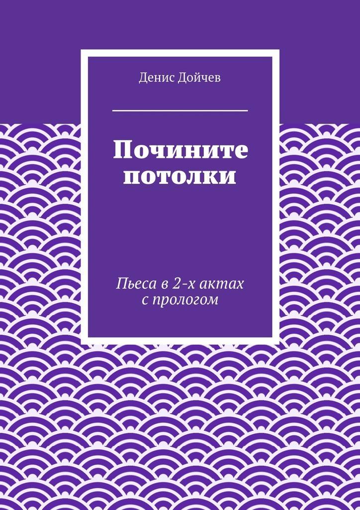 Обложка книги Почините потолки. Пьеса в2-х актах спрологом, автор Дойчев, Денис