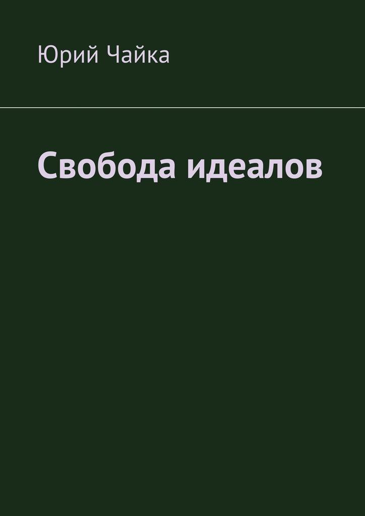 Юрий Чайка - Свобода идеалов