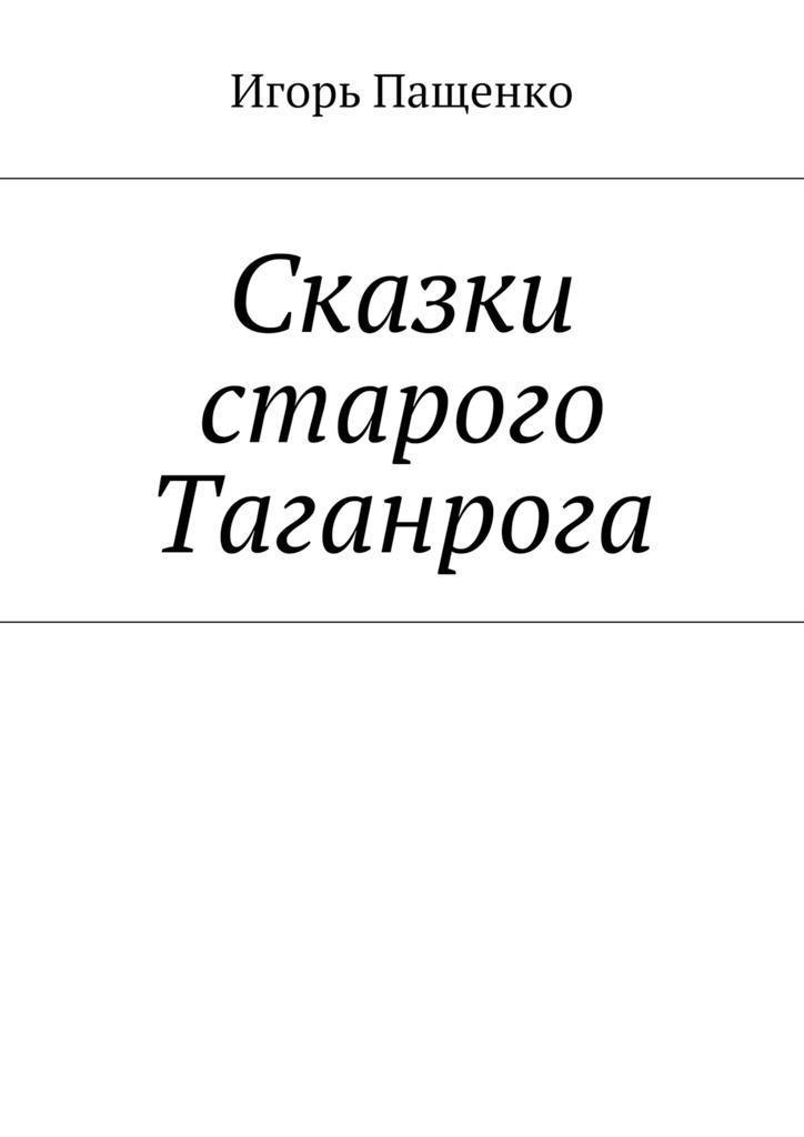 Игорь Пащенко Сказки старого Таганрога рассказы и сказки