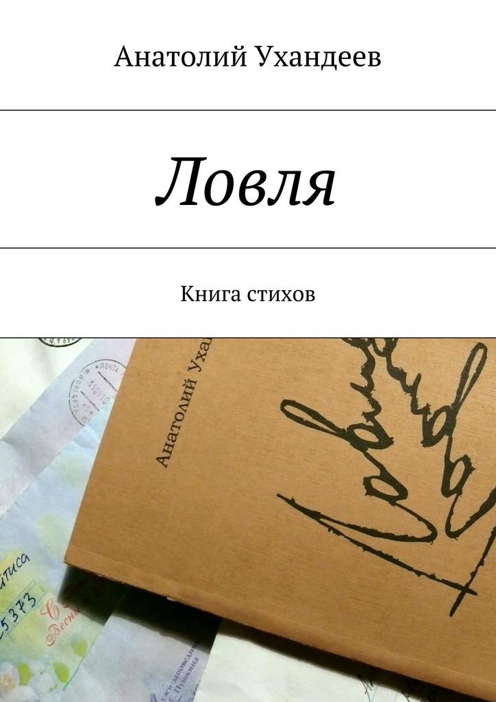 Анатолий Ухандеев Ловля. Книга стихов