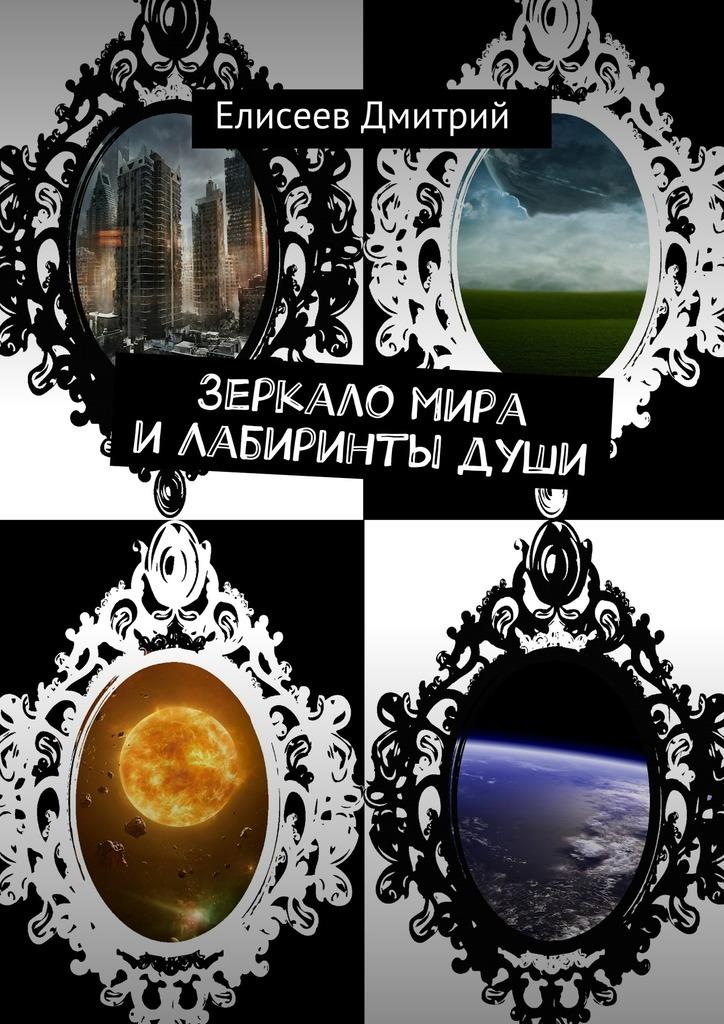 Дмитрий Елисеев Зеркало мира и Лабиринты души зеркало души