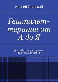 Гронский, Андрей  - Гештальт-терапия от А до Я. Краткий словарь терминов гештальт-терапии