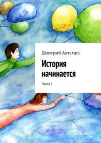 Ахтамов, Дмитрий  - История начинается. Часть I
