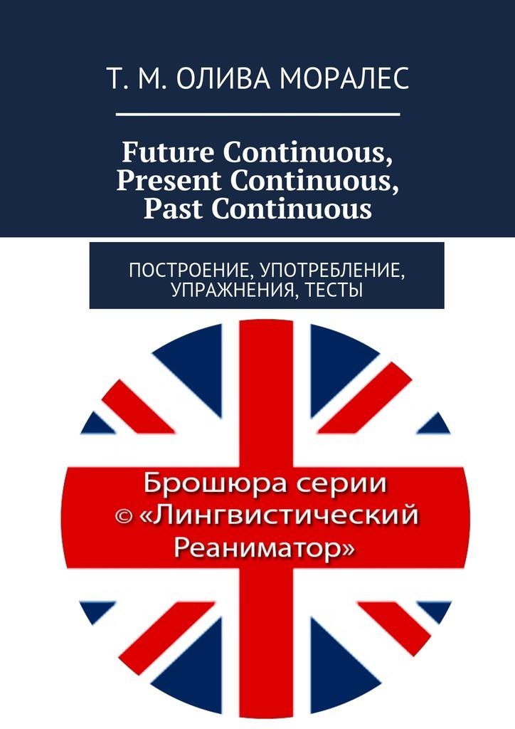 Татьяна Олива Моралес Future Continuous, PresentContinuous, PastContinuous. Построение, употребление, упражнения, тесты
