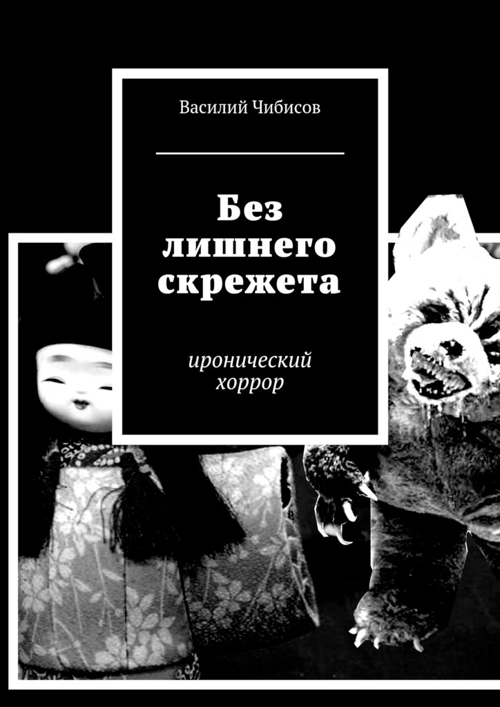 Василий Чибисов Без лишнего скрежета. иронический хоррор василий васильевич чибисов мир меркнет иронический хоррор