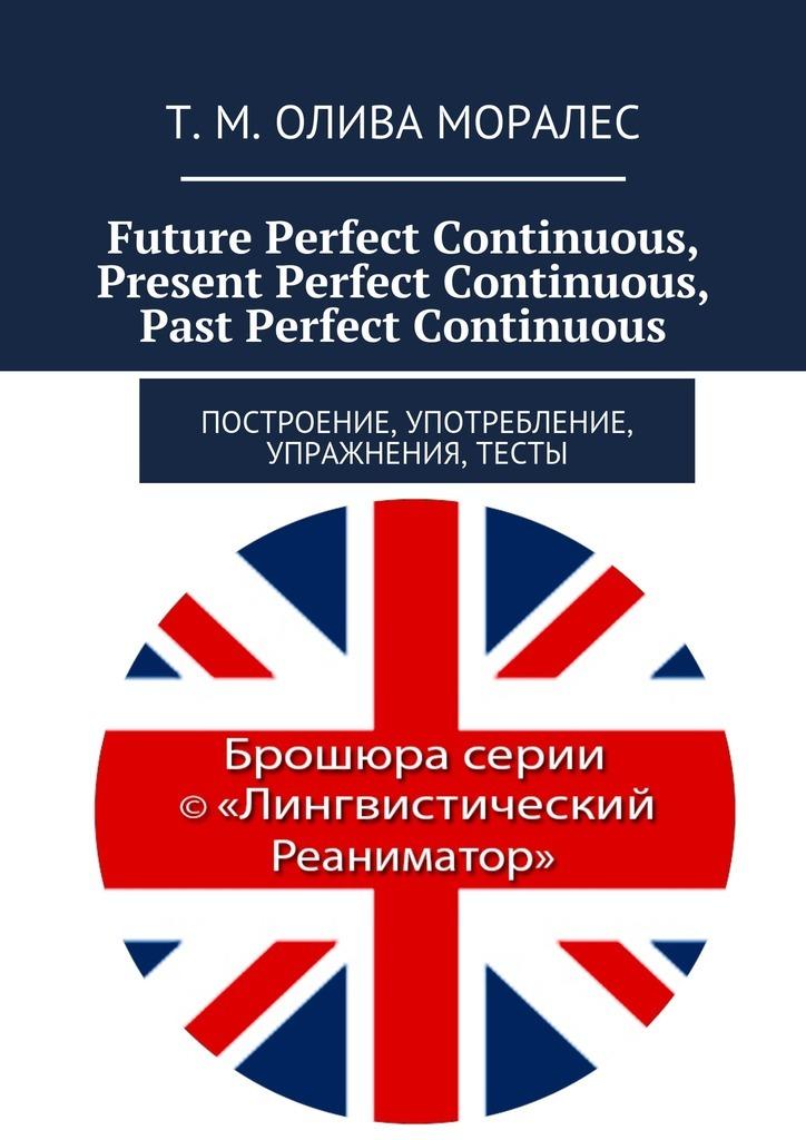 Татьяна Олива Моралес Future Perfect Continuous, Present Perfect Continuous, Past Perfect Continuous. Построение, употребление, упражнения, тесты