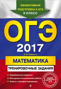 Мирошин, В. В.  - ОГЭ 2017. Математика. Тренировочные задания