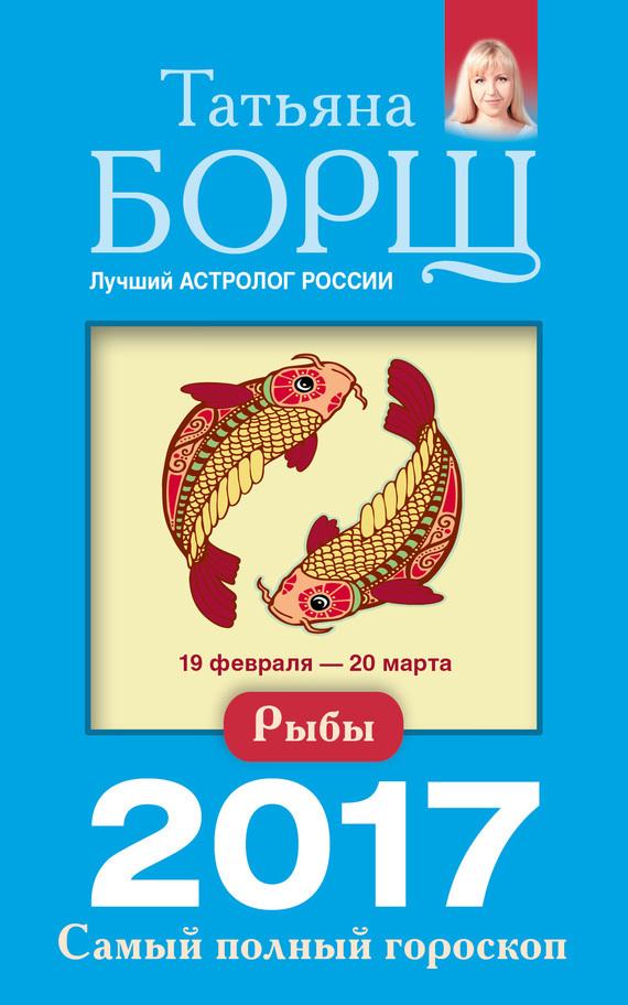 Татьяна Борщ Рыбы. Самый полный гороскоп на 2017 год