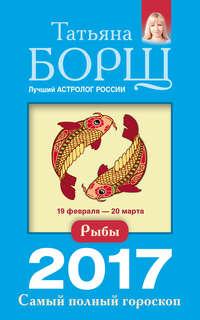 Борщ, Татьяна  - Рыбы. Самый полный гороскоп на 2017 год