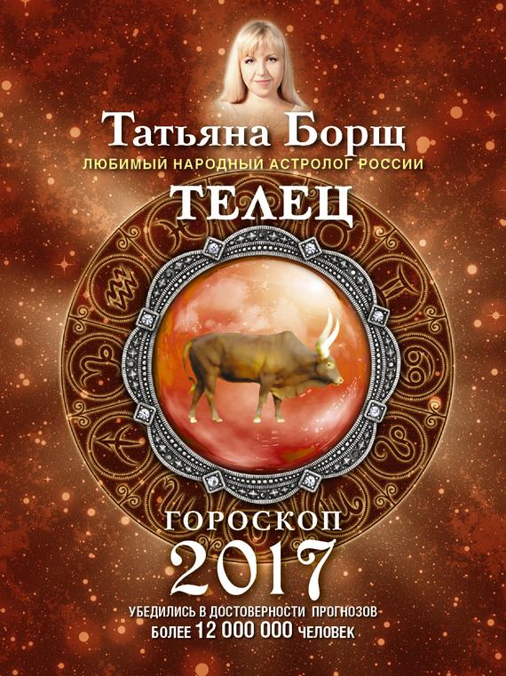 Татьяна Борщ Телец. Гороскоп на 2017 год татьяна борщ козерог гороскоп на 2016 год