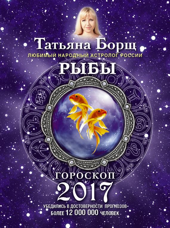 Татьяна Борщ Рыбы. Гороскоп на 2017 год татьяна борщ козерог гороскоп на 2016 год