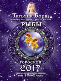 Борщ, Татьяна  - Рыбы. Гороскоп на 2017 год