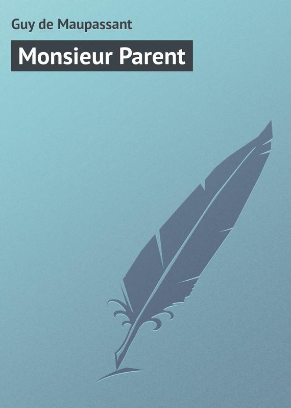 Ги де Мопассан Monsieur Parent жизнь мопассан ги де