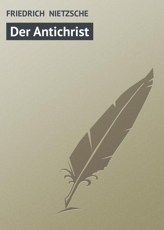 Фридрих Вильгельм Ницше Der Antichrist фридрих вильгельм ницше beyond good and evil