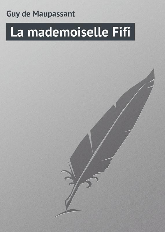 Ги де Мопассан La mademoiselle Fifi жизнь мопассан ги де