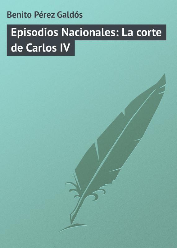 Обложка книги Episodios Nacionales: La corte de Carlos IV, автор Gald?s, Benito P?rez