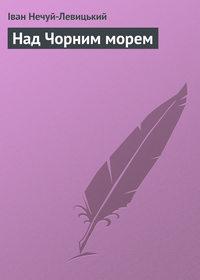 Нечуй-Левицький, Іван  - Над чорним морем