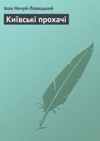 Нечуй-Левицький, Іван  - Київські прохачі