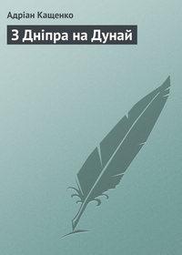 Кащенко, Адріан  - З Дніпра на Дунай