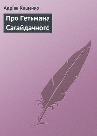 Кащенко, Адріан  - Про Гетьмана Сагайдачного