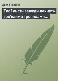 Українка, Леся  - Твої листи завжди пахнуть зов'ялими трояндами…