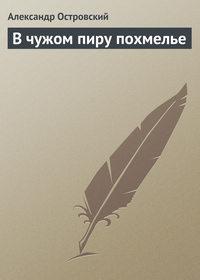Островский, Александр  - В чужом пиру похмелье