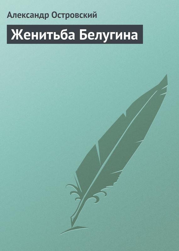 Александр Островский Женитьба Белугина александр островский поздняя любовь спектакль