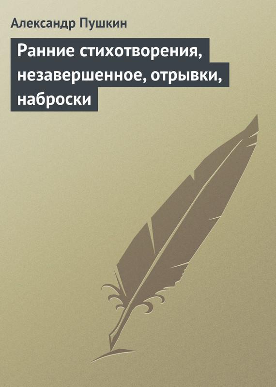 Александр Пушкин Ранние стихотворения, незавершенное, отрывки, наброски бернье николь незавершенное дело элизабет д