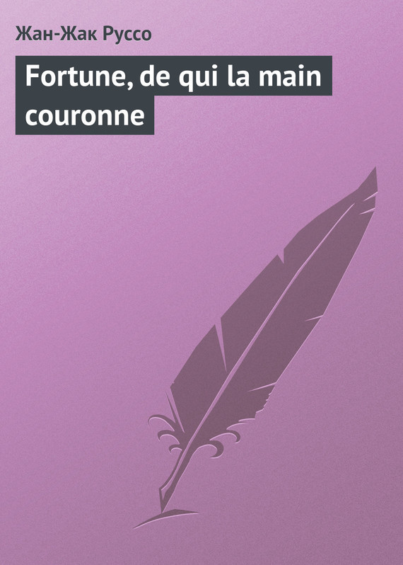 Жан-Жак Руссо - Fortune, de qui la main couronne