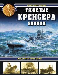 Александров, Юрий Иосифович  - Тяжелые крейсера Японии. Хищники Империи