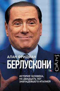 Фридман, Алан  - Берлускони. История человека, на двадцать лет завладевшего Италией