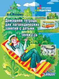 Жихарева, Ю. Б.  - Домашняя тетрадь для логопедических занятий с детьми. Выпуск 5. Звук С-СЬ
