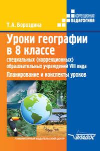 Бороздина, Т. А.  - Уроки географии в 8 классе специальных (коррекционных) образовательных учреждений VIII вида. Планирование и конспекты уроков