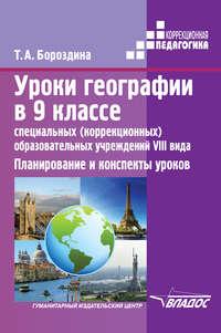 Бороздина, Т. А.  - Уроки географии в 9 классе специальных (коррекционных) образовательных учреждений VIII вида. Планирование и конспекты уроков