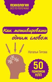Титова, Наталья  - Как мотивировать одним словом. 50 приемов НЛП