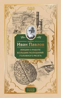 Павлов, И.П.  - Лекции о работе больших полушарий головного мозга