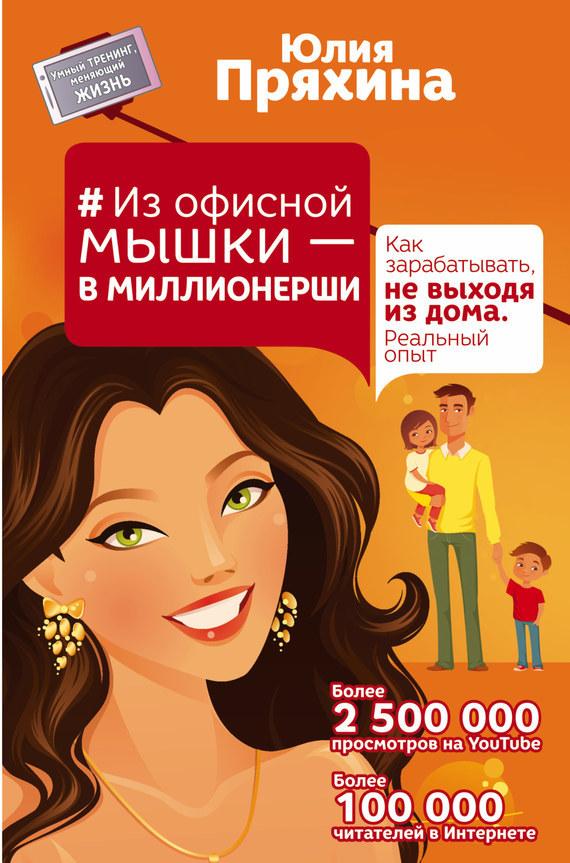 Юлия Пряхина Из офисной мышки – в миллионерши. Как зарабатывать, не выходя из дома. Реальный опыт