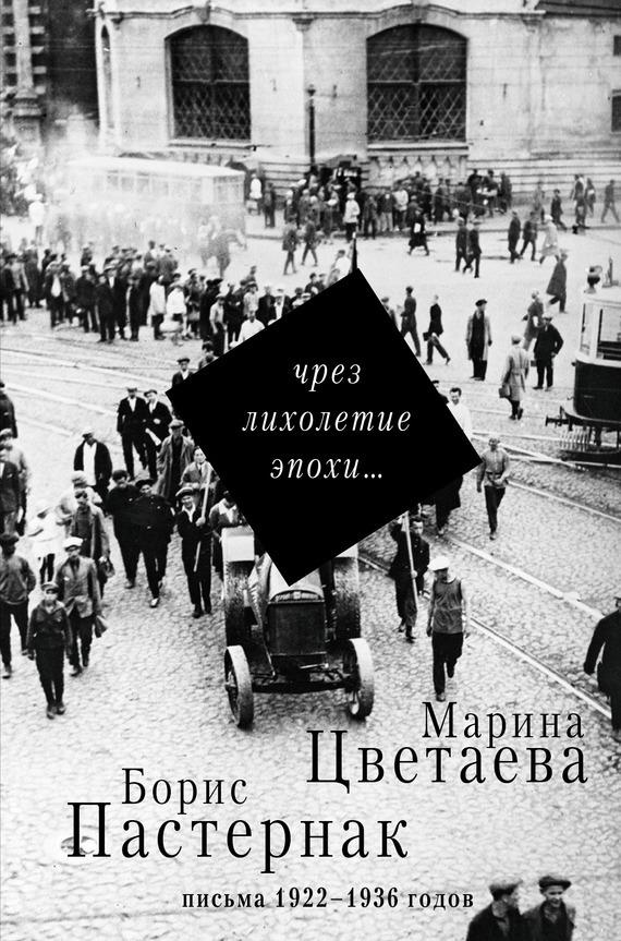 Борис Пастернак Чрез лихолетие эпохи… Письма 1922–1936 годов письма любви
