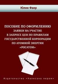 Фаер, Юлия  - Пособие по оформлению заявки на участие в запросе цен по правилам государственной корпорации по атомной энергии «Росатом»