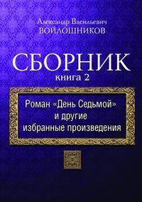 Войлошников, Александр  - Сборник. Книга 2. Роман «День седьмой» и другие избранные произведения