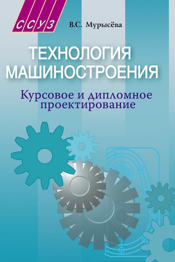 В. С. Мурысёва Технология машиностроения. Курсовое и дипломное проектирование