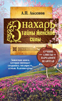 Аксенов, Александр  - Знахарь. Тайны женской силы