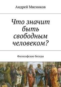 Мясников, Андрей Геннадьевич  - Что значит быть свободным человеком? Философские беседы